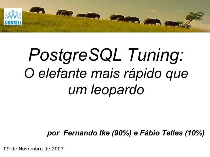 por  Fernando Ike (90%) e Fábio Telles (10%) PostgreSQL Tuning: O elefante mais rápido que um leopardo 09 de Novembro de 2...
