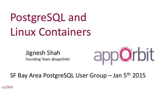 PostgreSQL and Linux Containers Jignesh Shah Founding Team @appOrbit SF Bay Area PostgreSQL User Group – Jan 5th 2015