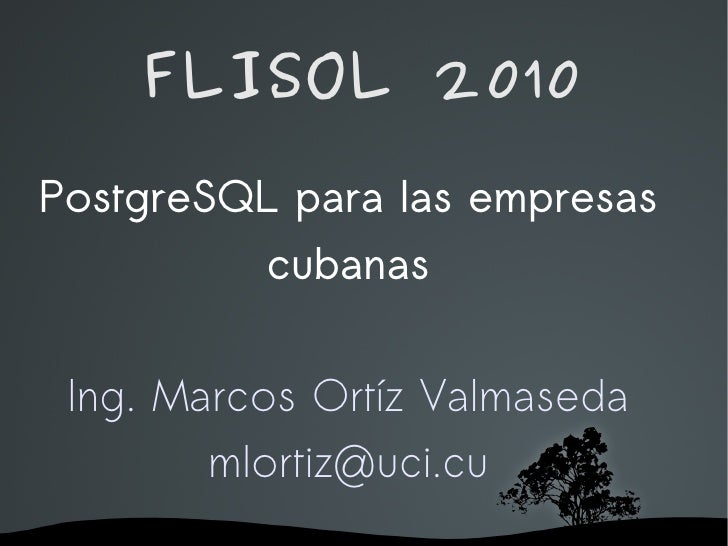 FLISOL 2010 PostgreSQL para las empresas           cubanas    Ing. Marcos Ortíz Valmaseda         mlortiz@uci.cu         ...