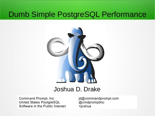 Dumb Simple PostgreSQL Performance Joshua D. Drake Command Prompt, Inc. United States PostgreSQL Software in the Public In...