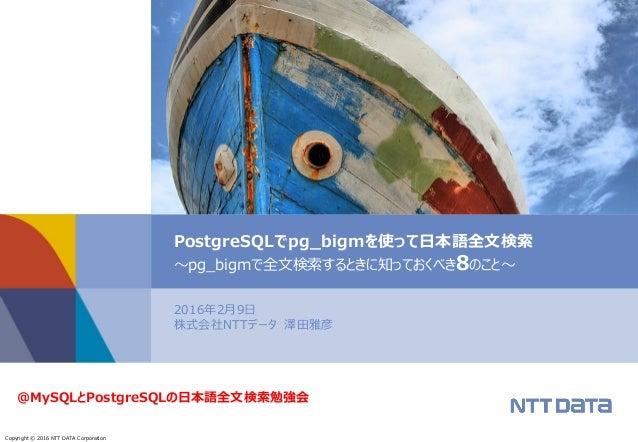 Copyright © 2016 NTT DATA Corporation 2016年2月9日 株式会社NTTデータ 澤田雅彦 PostgreSQLでpg_bigmを使って日本語全文検索 ~pg_bigmで全文検索するときに知っておくべき8のこ...