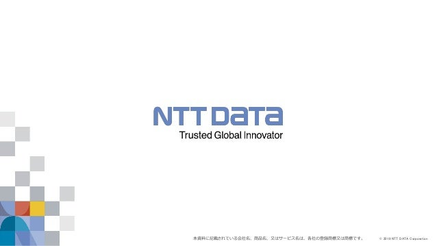 © 2019 NTT DATA Corporation本資料に記載されている会社名、商品名、又はサービス名は、各社の登録商標又は商標です。