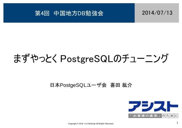 Copyright © 2014 K.K.Ashisuto All Rights Reserved. 1 まずやっとく PostgreSQLのチューニング 日本PostgeSQLユーザ会 喜田 紘介 2014/07/13第4回 中国地方DB勉強会
