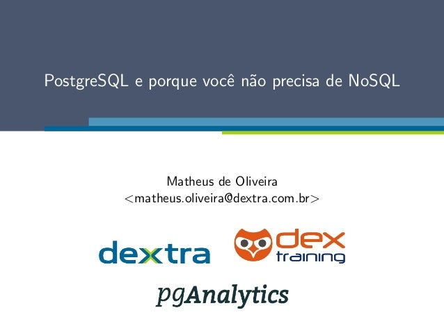 PostgreSQL e porque voc^e n~ao precisa de NoSQL  Matheus de Oliveira  <matheus.oliveira@dextra.com.br>
