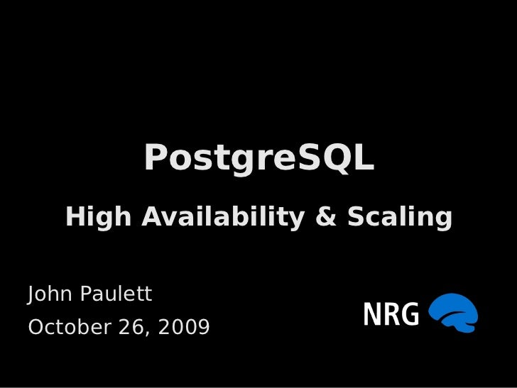 PostgreSQL    High Availability & Scaling  John Paulett October 26, 2009
