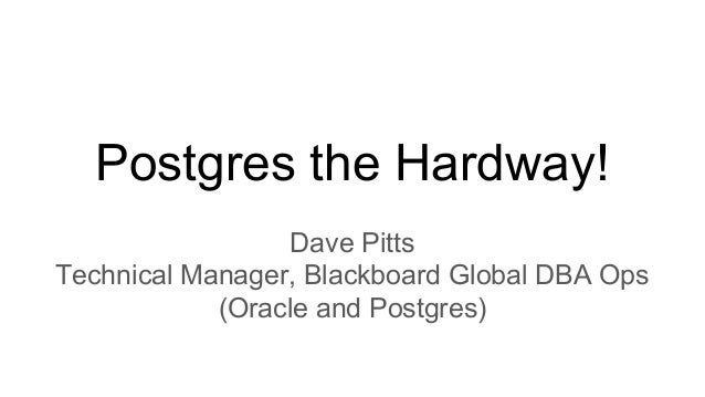 Postgres the Hardway! Dave Pitts Technical Manager, Blackboard Global DBA Ops (Oracle and Postgres)