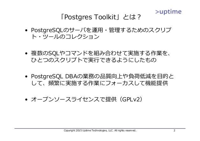 「Postgres Toolkit」とは? • PostgreSQLのサーバを運⽤・管理するためのスクリプ ト・ツールのコレクション • 複数のSQLやコマンドを組み合わせて実施する作業を、 ひとつのスクリプトで実⾏できるようにしたもの • P...