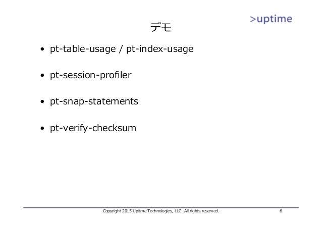 デモ • pt-table-usage / pt-index-usage • pt-session-profiler • pt-snap-statements • pt-verify-checksum Copyright 2015 Uptime...