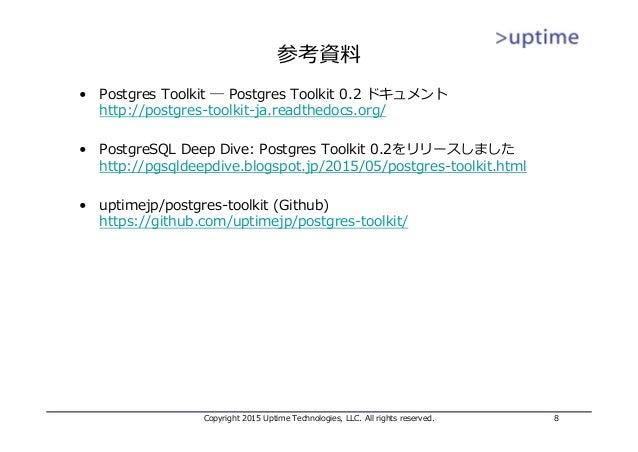 参考資料 • Postgres Toolkit ― Postgres Toolkit 0.2 ドキュメント http://postgres-toolkit-ja.readthedocs.org/ • PostgreSQL Deep Dive: ...