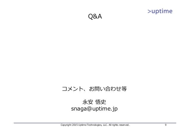 Q&A Copyright 2015 Uptime Technologies, LLC. All rights reserved. 9 コメント、お問い合わせ等 永安 悟史 snaga@uptime.jp