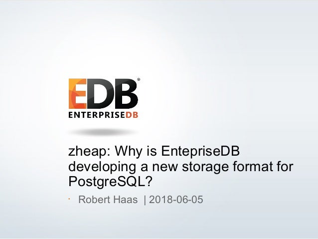 © 2013 EDB All rights reserved. 1 zheap: Why is EntepriseDB developing a new storage format for PostgreSQL? • Robert Haas ...