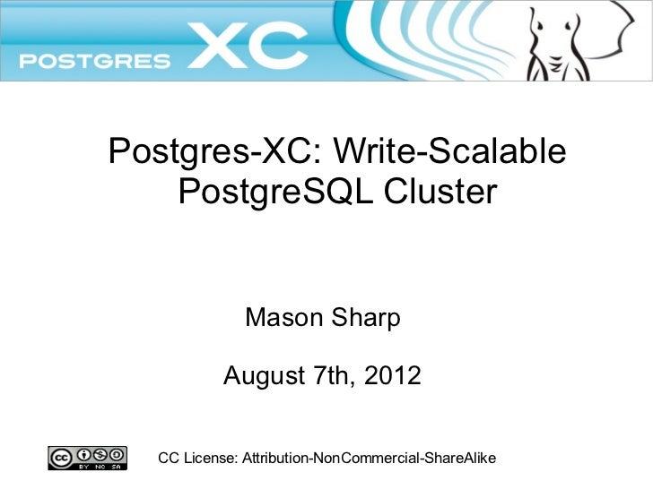 Postgres-XC: Write-Scalable    PostgreSQL Cluster              Mason Sharp           August 7th, 2012  CC License: Attribu...