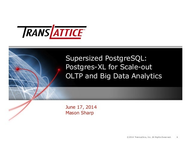 1©2014 TransLattice, Inc. All Rights Reserved. 1 Supersized PostgreSQL: Postgres-XL for Scale-out OLTP and Big Data Analyt...