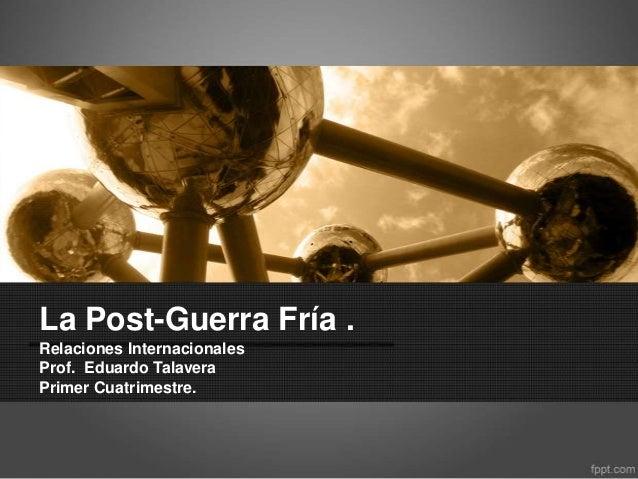 La Post-Guerra Fría . Relaciones Internacionales Prof. Eduardo Talavera Primer Cuatrimestre.