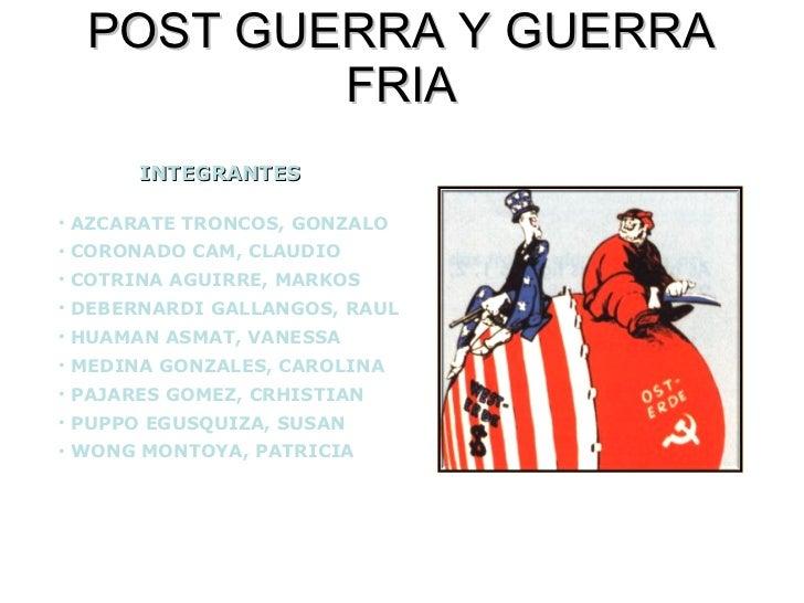 POST GUERRA Y GUERRA FRIA INTEGRANTES <ul><li>AZCARATE TRONCOS, GONZALO </li></ul><ul><li>CORONADO CAM, CLAUDIO </li></ul>...