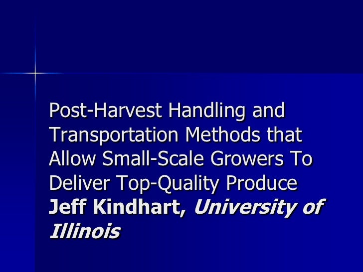 Post-Harvest Handling andTransportation Methods thatAllow Small-Scale Growers ToDeliver Top-Quality ProduceJeff Kindhart, ...