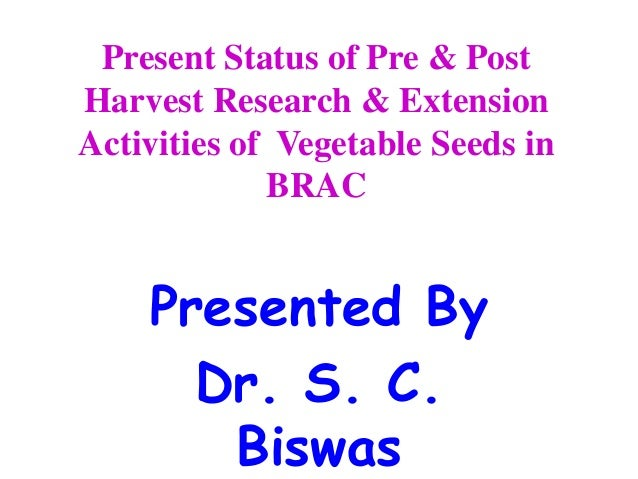 Present Status of Pre & PostHarvest Research & ExtensionActivities of Vegetable Seeds inBRACPresented ByDr. S. C.Biswas
