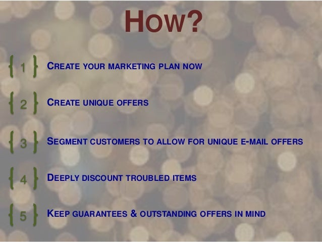 HOW? 1  CREATE YOUR MARKETING PLAN NOW  2  CREATE UNIQUE OFFERS  3  SEGMENT CUSTOMERS TO ALLOW FOR UNIQUE E-MAIL OFFERS  4...