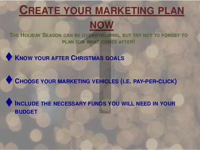 CREATE YOUR MARKETING PLAN NOW THE HOLIDAY SEASON  CAN BE OVERWHELMING, BUT TRY NOT TO FORGET TO  PLAN FOR WHAT COMES AFTE...