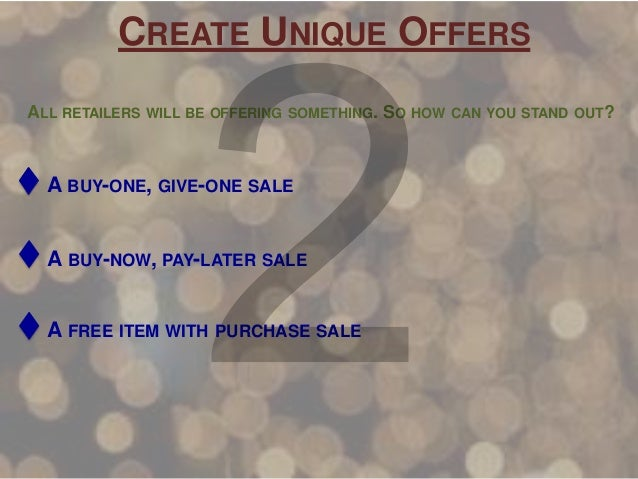 CREATE UNIQUE OFFERS ALL RETAILERS WILL BE OFFERING SOMETHING. SO HOW CAN YOU STAND OUT?  A BUY-ONE, GIVE-ONE SALE  A BUY-...