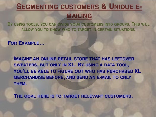 SEGMENTING CUSTOMERS & UNIQUE EMAILING BY USING TOOLS, YOU CAN DIVIDE YOUR CUSTOMERS INTO GROUPS. THIS WILL ALLOW YOU TO K...