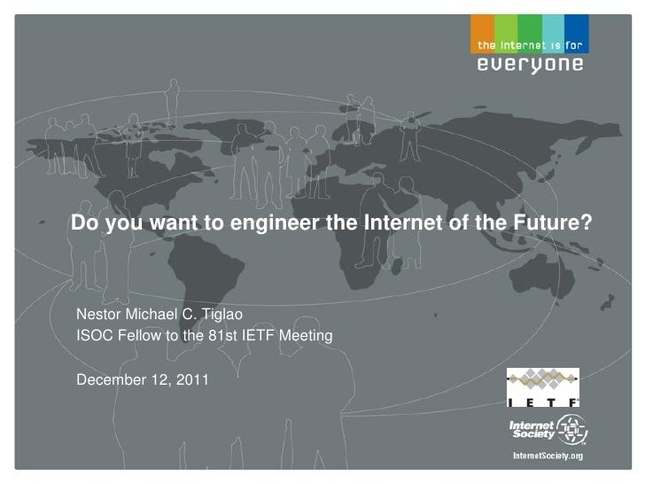 Do you want to engineer the Internet of the Future?Nestor Michael C. TiglaoISOC Fellow to the 81st IETF MeetingDecember 12...