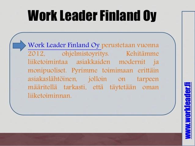 www.workleader.fi Work Leader Finland Oy Work Leader Finland Oy perustetaan vuonna 2012, ohjelmistoyritys. Kehitämme liike...