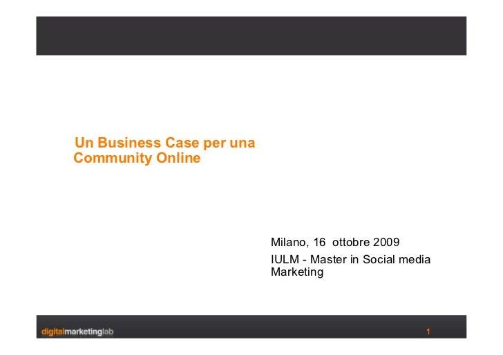 <ul><li>Un Business Case per una </li></ul><ul><li>Community Online </li></ul><ul><li>Milano, 16  ottobre 2009 </li></ul><...