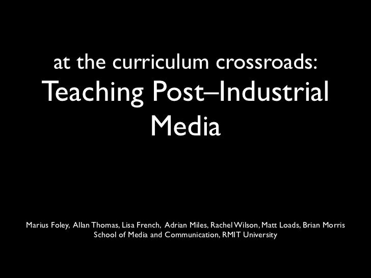 at the curriculum crossroads:    Teaching Post–Industrial             MediaMarius Foley, Allan Thomas, Lisa French, Adrian...