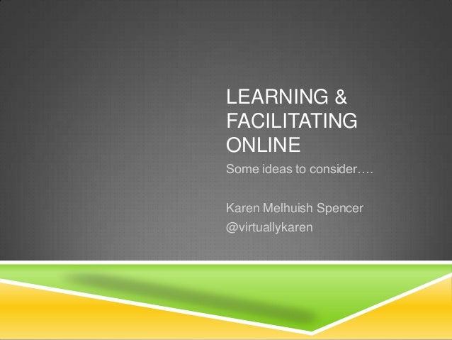 LEARNING & FACILITATING ONLINE Some ideas to consider…. Karen Melhuish Spencer @virtuallykaren