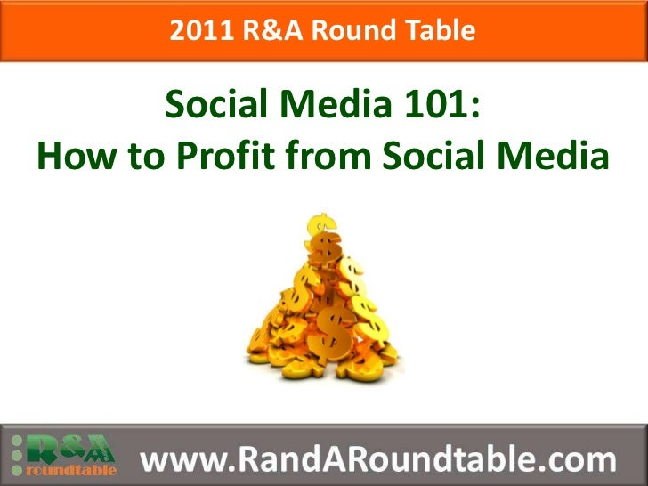2011 R&A Round Table<br />Social Media 101:<br />How to Profit from Social Media<br />