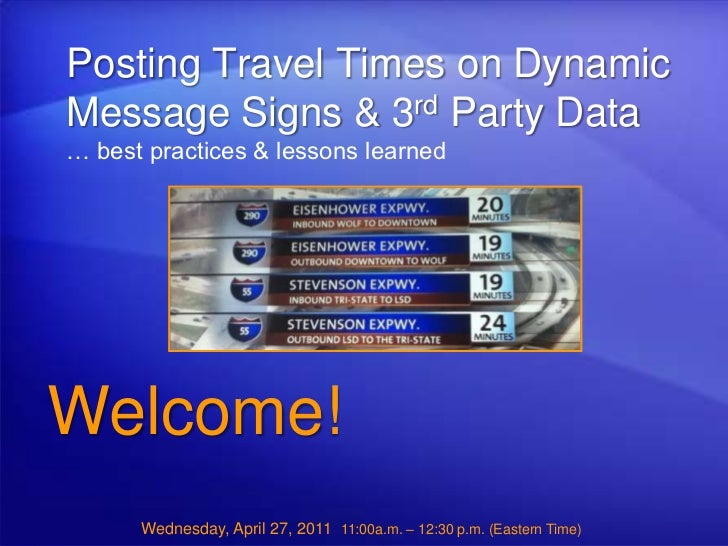 Posting Travel Times on Dynamic Message Signs & 3rd Party Data… best practices & lessons learned<br />Welcome!<br />Wednes...