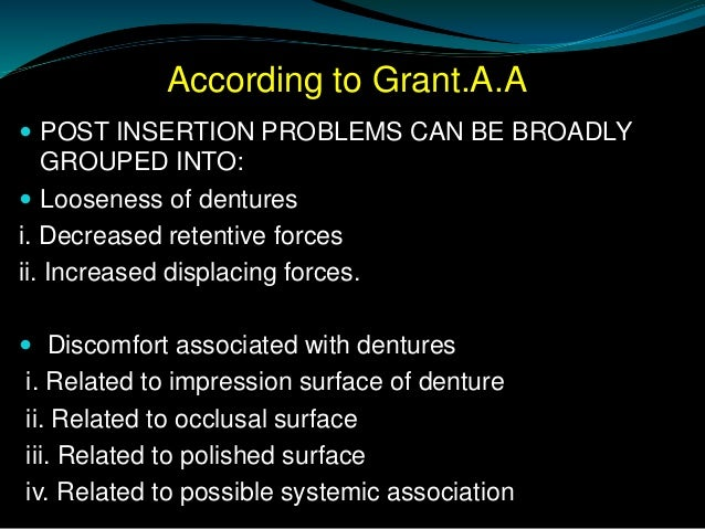 According to Grant.A.A  POST INSERTION PROBLEMS CAN BE BROADLY GROUPED INTO:  Looseness of dentures i. Decreased retenti...