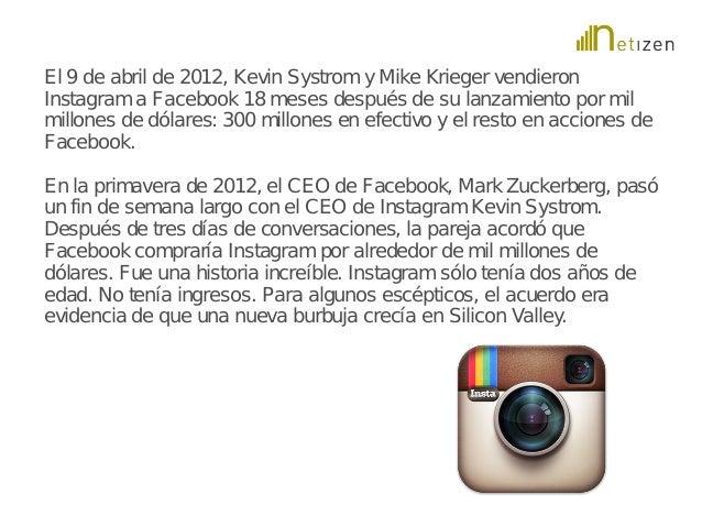 El 9 de abril de 2012, Kevin Systrom y Mike Krieger vendieron  Instagram a Facebook 18 meses después de su lanzamiento por...