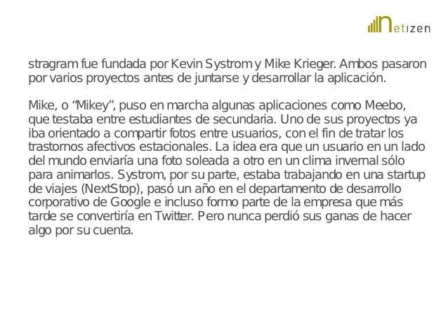 stragram fue fundada por Kevin Systrom y Mike Krieger. Ambos pasaron  por varios proyectos antes de juntarse y desarrollar...