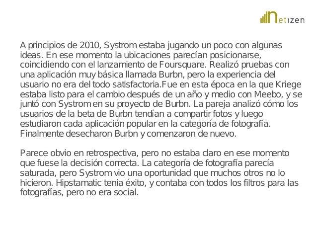 A principios de 2010, Systrom estaba jugando un poco con algunas  ideas. En ese momento la ubicaciones parecían posicionar...