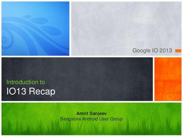 Google IO 2013Introduction toIO13 RecapAmrit SanjeevBangalore Android User Group