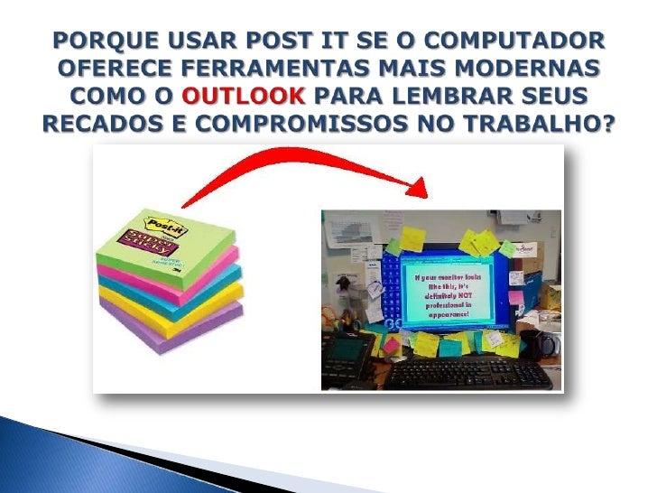 PORQUE USAR POST IT SE O COMPUTADOR OFERECE FERRAMENTAS MAIS MODERNAS COMO O OUTLOOK PARA LEMBRAR SEUS RECADOS E COMPROMIS...