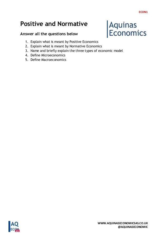 ECON1 WWW.AQUINASECONOMICSAS.CO.UK @AQUINASECONOMIC Positive and Normative Answer all the questions below 1. Explain what ...