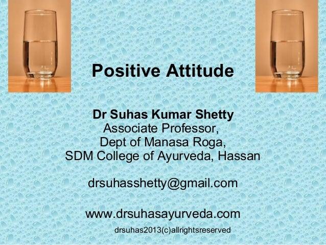 drsuhas2013(c)allrightsreservedPositive AttitudeDr Suhas Kumar ShettyAssociate Professor,Dept of Manasa Roga,SDM College o...