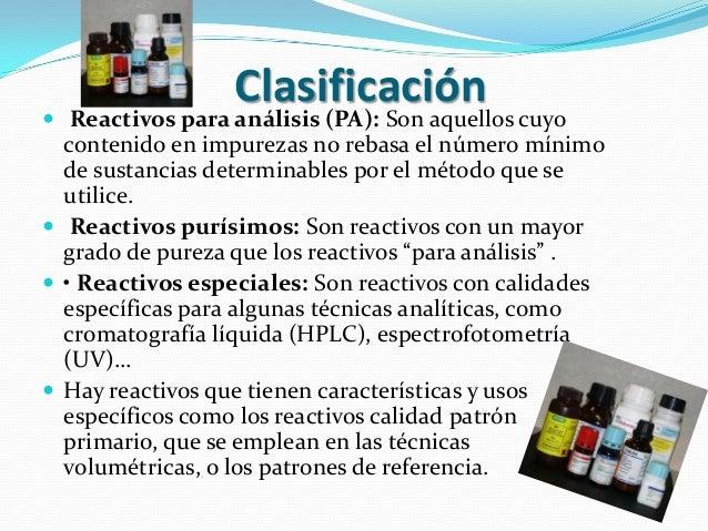 Clasificación Reactivos para análisis (PA): Son aquellos cuyo  contenido en impurezas no rebasa el número mínimo  de sust...