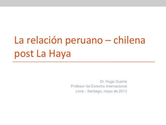 La relación peruano – chilena post La Haya Dr. Hugo Guerra Profesor de Derecho Internacional Lima - Santiago, mayo de 2013