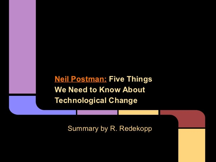 Neil Postman: Five ThingsWe Need to Know AboutTechnological Change   Summary by R. Redekopp