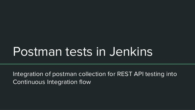 Postman tests in Jenkins Integration of postman collection for REST API testing into Continuous Integration flow