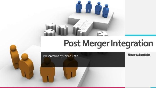 PostMergerIntegration Presentation by Faizan Khan Merger & Acquisition