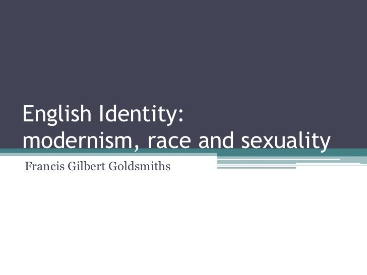 English Identity:modernism, race and sexualityFrancis Gilbert Goldsmiths