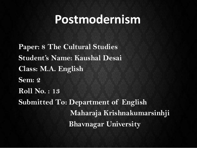 Postmodernism Paper: 8 The Cultural Studies Student's Name: Kaushal Desai Class: M.A. English Sem: 2 Roll No. : 13 Submitt...