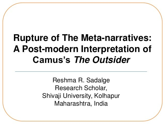 Rupture of The Meta-narratives: A Post-modern Interpretation of Camus's The Outsider Reshma R. Sadalge Research Scholar, S...