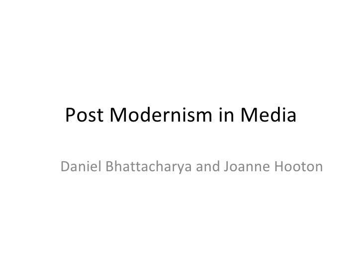 Post Modernism in Media Daniel Bhattacharya and Joanne Hooton