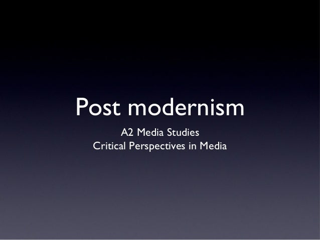 Post modernism A2 Media Studies Critical Perspectives in Media